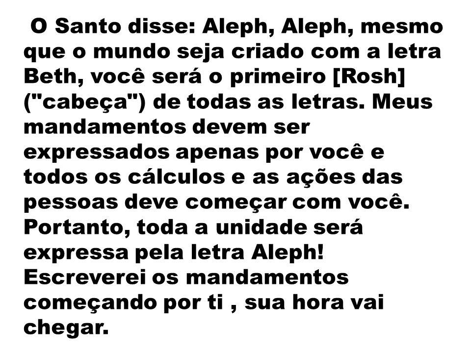 O Santo disse: Aleph, Aleph, mesmo que o mundo seja criado com a letra Beth, você será o primeiro [Rosh] ( cabeça ) de todas as letras.